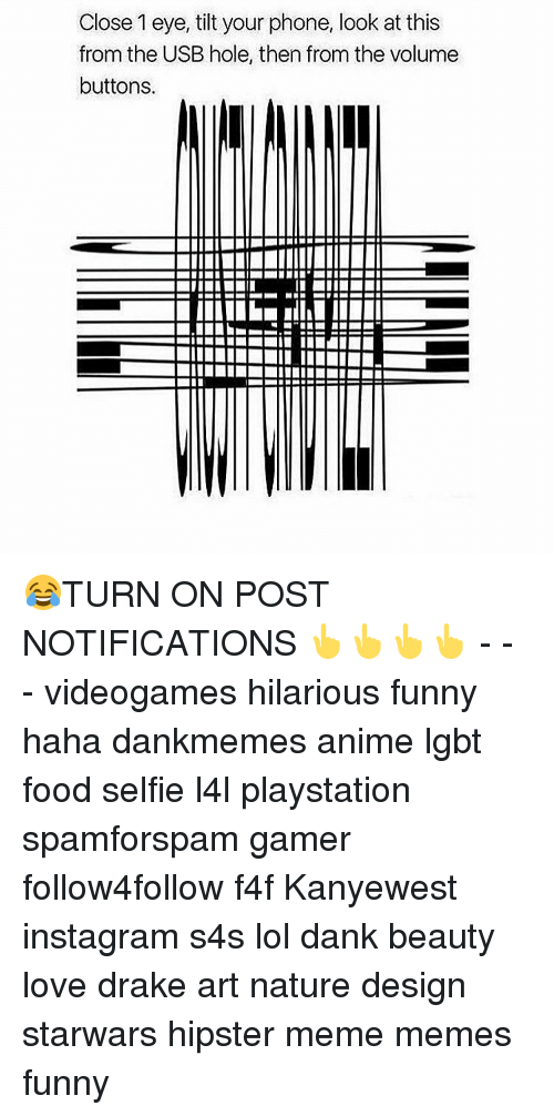 Tilting: Close 1 eye, tilt your phone, look at this  from the USB hole, then from the volume  buttons. 😂TURN ON POST NOTIFICATIONS 👆👆👆👆 - - - videogames hilarious funny haha dankmemes anime lgbt food selfie l4l playstation spamforspam gamer follow4follow f4f Kanyewest instagram s4s lol dank beauty love drake art nature design starwars hipster meme memes funny