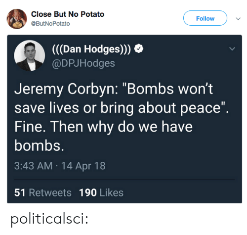 "Jeremy: Close But No Potato  @ButNoPotato  Follow  (((Dan Hodges)))  @DPJHodges  Jeremy Corbyn: ""Bombs wont  save lives or bring about peace""  Fine. Then why do we have  bombs.  3:43 AM 14 Apr 18  51 Retweets 190 Likes politicalsci:"