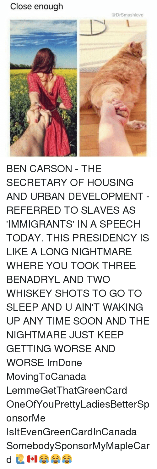 benadryl: Close enough  (a DrSmashlove BEN CARSON - THE SECRETARY OF HOUSING AND URBAN DEVELOPMENT - REFERRED TO SLAVES AS 'IMMIGRANTS' IN A SPEECH TODAY. THIS PRESIDENCY IS LIKE A LONG NIGHTMARE WHERE YOU TOOK THREE BENADRYL AND TWO WHISKEY SHOTS TO GO TO SLEEP AND U AIN'T WAKING UP ANY TIME SOON AND THE NIGHTMARE JUST KEEP GETTING WORSE AND WORSE ImDone MovingToCanada LemmeGetThatGreenCard OneOfYouPrettyLadiesBetterSponsorMe IsItEvenGreenCardInCanada SomebodySponsorMyMapleCard 🙋‍♂️🇨🇦😂😂😂