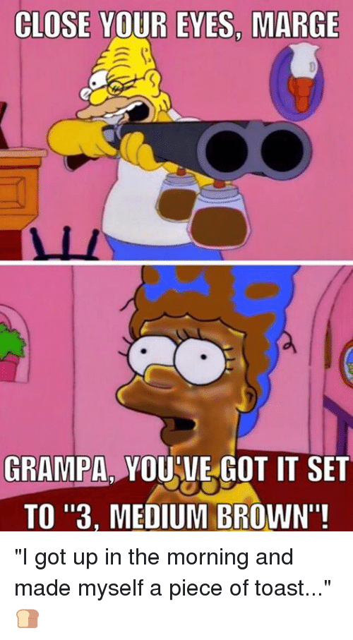 """youve-got-it: CLOSE YOUR EYES, MARGE  GRAMPA YOUVE GOT IT SET  TO """"3, MEDIUM BROWN""""! """"I got up in the morning and made myself a piece of toast..."""" 🍞"""