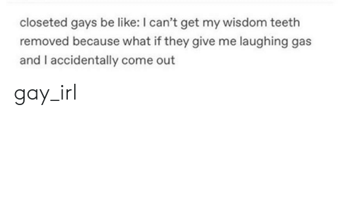 Be Like, Wisdom, and Irl: closeted gays be like: I can't get my wisdom teeth  removed because what if they give me laughing gas  and I accidentally come out gay_irl