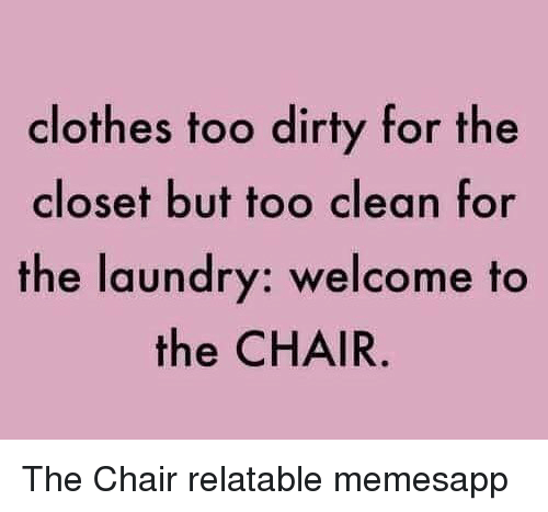 Clothes, Laundry, and Memes: clothes too dirty for the  closet but too clean for  the laundry: welcome to  the CHAIR The Chair relatable memesapp