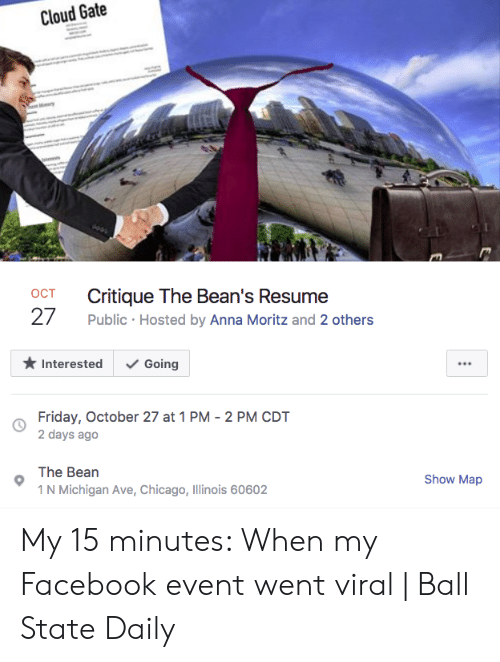 Anna, Chicago, and Facebook: Cloud Gate  ry  Critique The Bean's Resume  OCT  27  Public Hosted by Anna Moritz and 2 others  Interested  Going  Friday, October 27 at 1 PM 2 PM CDT  2 days ago  The Bean  Show Map  1 N Michigan Ave, Chicago, Illinois 60602 My 15 minutes: When my Facebook event went viral | Ball State Daily