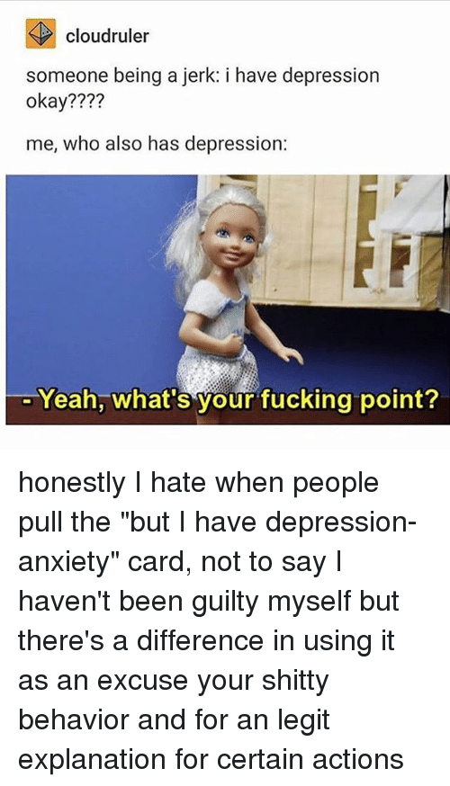 "Legitably: cloudruler  someone being a jerk: i have depression  okay????  me, who also has depression:  Yeah, what's your fucking point? honestly I hate when people pull the ""but I have depression-anxiety"" card, not to say I haven't been guilty myself but there's a difference in using it as an excuse your shitty behavior and for an legit explanation for certain actions"