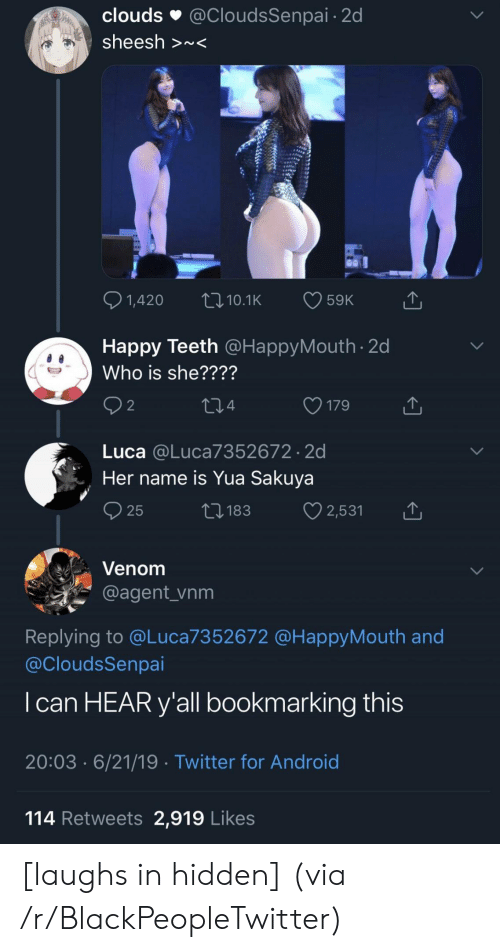Android, Blackpeopletwitter, and Twitter: clouds  @CloudsSenpai 2d  sheesh >~<  1,420  59K  LI10.1K  Happy Teeth @HappyMouth 2d  Who is she????  2  179  214  Luca @Luca7352672 2d  Her name is Yua Sakuya  2,531  ti183  25  Venom  @agent_vnm  Replying to @Luca7352672 @HappyMouth and  @CloudsSenpai  I can HEAR y'all bookmarking this  20:03 6/21/19 Twitter for Android  114 Retweets 2,919 Likes [laughs in hidden] (via /r/BlackPeopleTwitter)