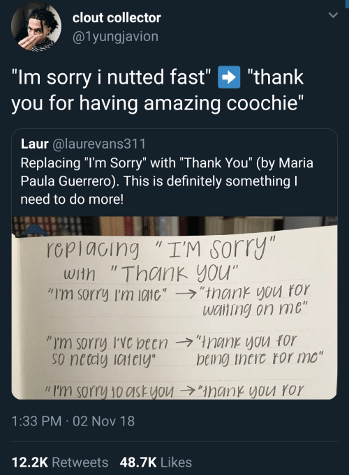 "Guerrero: clout collector  @1yungjavion  ""Im sorry i nutted fast"" ""thank  you for having amazing coochie""  Laur alaurevans311  Replacing ""l'm Sorry"" with ""Thank You"" (by Maria  Paula Guerrero). This is definitely something  need to do more!  rcpiacing ""I'M sorry  with ""Thank you""  ""I'm sorry I'm 10110',-ラ,'trank you ror  wciting on me  so netdy iaiely  being theic ror mo""  // I'm sorry 10c1st you →""ManKYVU ror  1:33 PM 02 Nov 18  12,2K Retweets 48.7K Likes"
