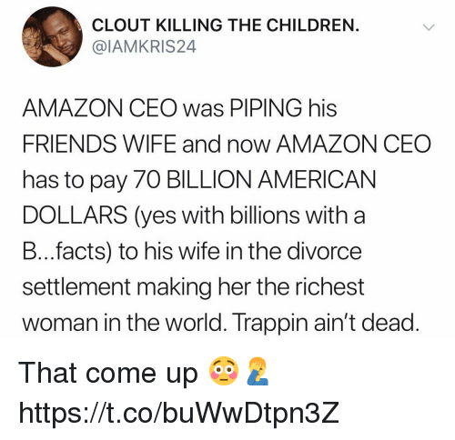 Amazon, Children, and Facts: CLOUT KILLING THE CHILDREN.  @IAMKRIS24  AMAZON CEO was PIPING his  FRIENDS WIFE and now AMAZON CEO  has to pay 70 BILLION AMERICAN  DOLLARS (yes with billions with a  B...facts) to his wife in the divorce  settlement making her the richest  woman in the world. Trappin ain't dead That come up 😳🤦‍♂️ https://t.co/buWwDtpn3Z