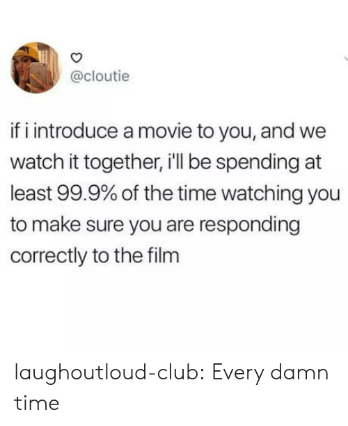 Club, Tumblr, and Blog: @cloutie  if i introduce a movie to you, and we  watch it together, i'll be spending at  least 99.9% of the time watching you  to make sure you are responding  correctly to the film laughoutloud-club:  Every damn time