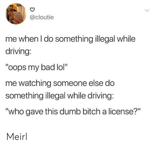 "my bad: @cloutie  me when I do something illegal while  driving:  ""oops my bad lol""  me watching someone else do  something illegal while driving:  ""who gave this dumb bitch a license?"" Meirl"
