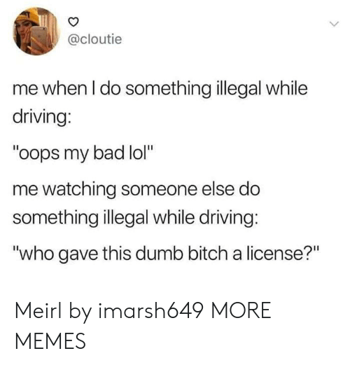 "my bad: @cloutie  me when I do something illegal while  driving:  ""oops my bad lol""  me watching someone else do  something illegal while driving:  ""who gave this dumb bitch a license?"" Meirl by imarsh649 MORE MEMES"