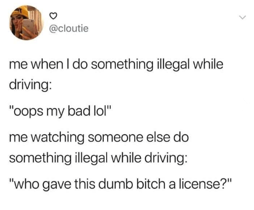 "my bad: @cloutie  me when I do something illegal while  driving:  ""oops my bad lol""  me watching someone else do  something illegal while driving:  ""who gave this dumb bitch a license?"""