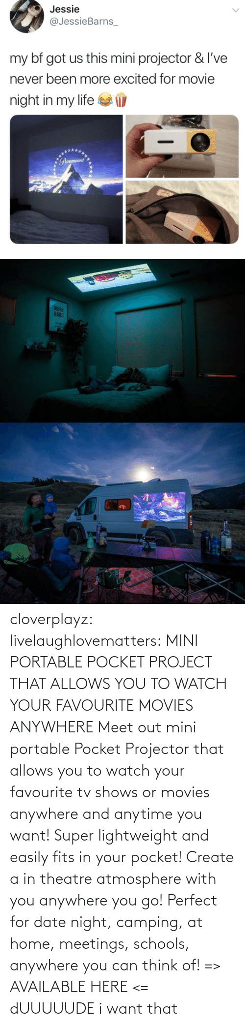 portable: cloverplayz: livelaughlovematters:  MINI PORTABLE POCKET PROJECT THAT ALLOWS YOU TO WATCH YOUR FAVOURITE MOVIES ANYWHERE Meet out mini portable Pocket Projector that allows you to watch your favourite tv shows or movies anywhere and anytime you want! Super lightweight and easily fits in your pocket! Create a in theatre atmosphere with you anywhere you go! Perfect for date night, camping, at home, meetings, schools, anywhere you can think of! => AVAILABLE HERE <=  dUUUUUDE i want that
