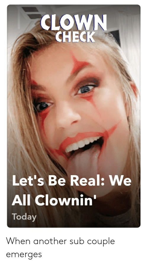 Clownin: CLOWN  CHECK  Let's Be Real: We  All Clownin'  Today When another sub couple emerges