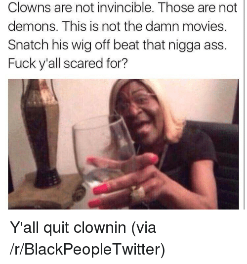 Clownin: Clowns are not invincible. Those are not  demons. This is not the damn movies.  Snatch his wig off beat that nigga ass.  Fuck y'all scared for? <p>Y'all quit clownin (via /r/BlackPeopleTwitter)</p>