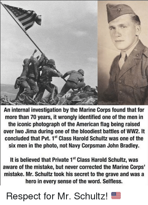 marine corps: CloydRivers  An internal investigation by the Marine Corps found that for  more than 70 years, it wrongly identified one of the men in  the iconic photograph of the American flag being raised  over Iwo Jima during one of the bloodiest battles of WW2. It  concluded that Pvt. 1st Class Harold Schultz was one of the  six men in the photo, not Navy Corpsman John Bradley.  It is believed that Private 1st Class Harold Schultz, was  aware of the mistake, but never corrected the Marine Corps'  mistake. Mr. Schultz took his secret to the grave and was a  hero in every sense of the word. Selfless. Respect for Mr. Schultz! 🇺🇸