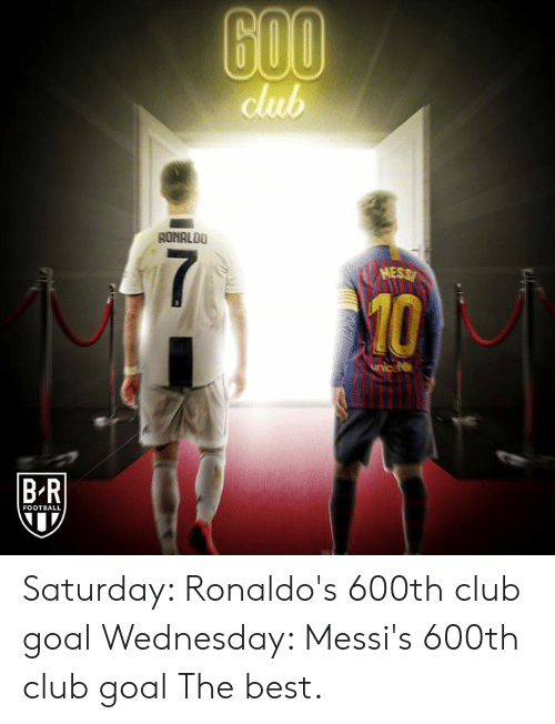 Club, Football, and Best: club  AONALDO  10  B-R  FOOTBALL Saturday: Ronaldo's 600th club goal Wednesday: Messi's 600th club goal  The best.