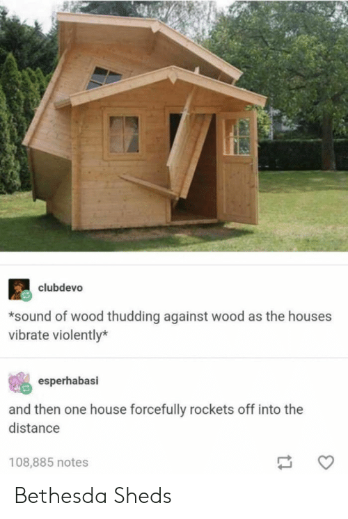 sheds: clubdevo  *sound of wood thudding against wood as the houses  vibrate violently*  esperhabasi  and then one house forcefully rockets off into the  distance  108,885 notes Bethesda Sheds