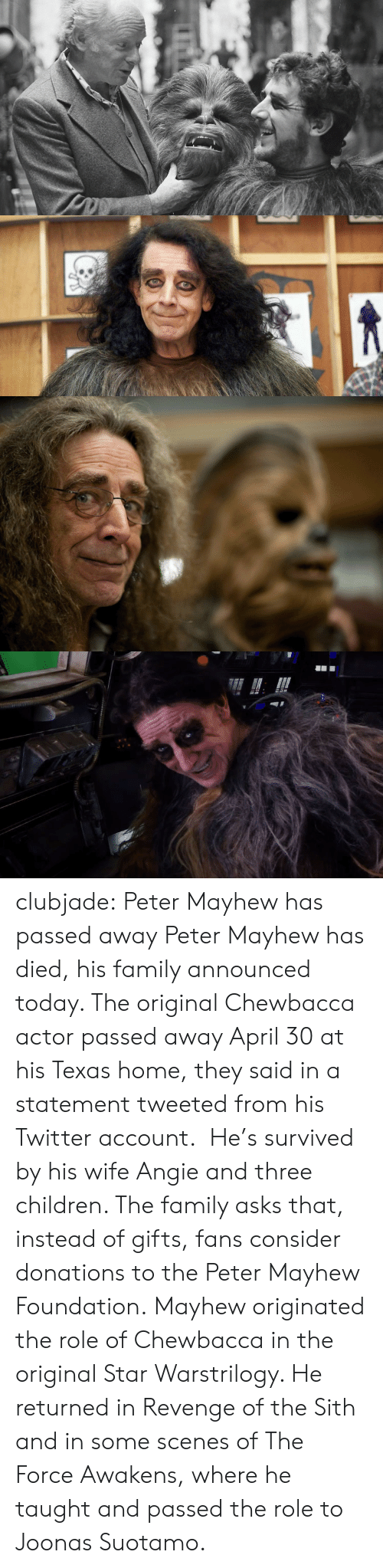 The Sith: clubjade:  Peter Mayhew has passed away Peter Mayhew has died, his family announced today. The original Chewbacca actor passed away April 30 at his Texas home, they said in a statement tweeted from his Twitter account.  He's survived by his wife Angie and three children. The family asks that, instead of gifts, fans consider donations to the Peter Mayhew Foundation. Mayhew originated the role of Chewbacca in the original Star Warstrilogy. He returned in Revenge of the Sith and in some scenes of The Force Awakens, where he taught and passed the role to Joonas Suotamo.