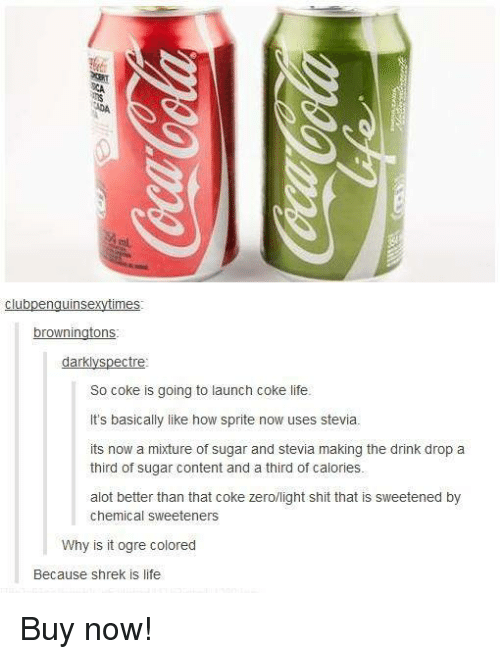shrek is life: clubpenguinse  mes  browningtons  darklys  tre  So Coke is going to launch Coke life.  It's basically like how sprite now uses stevia.  its now a mixture of sugar and stevia making the drink drop a  third of sugar content and a third of calories.  alot better than that coke zero/light shit that is sweetened by  chemical sweeteners  Why is it ogre colored  Because shrek is life Buy now!