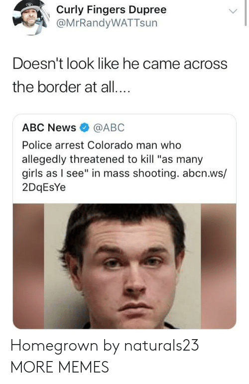 "Abc News: Cly Fingers Dupree  @MrRandyWATTsun  Doesn't look like he came across  the border at all...  ABC News@ABC  Police arrest Colorado man who  allegedly threatened to kill ""as many  girls as I see"" in mass shooting. abcn.ws/  2DqEsYe Homegrown by naturals23 MORE MEMES"