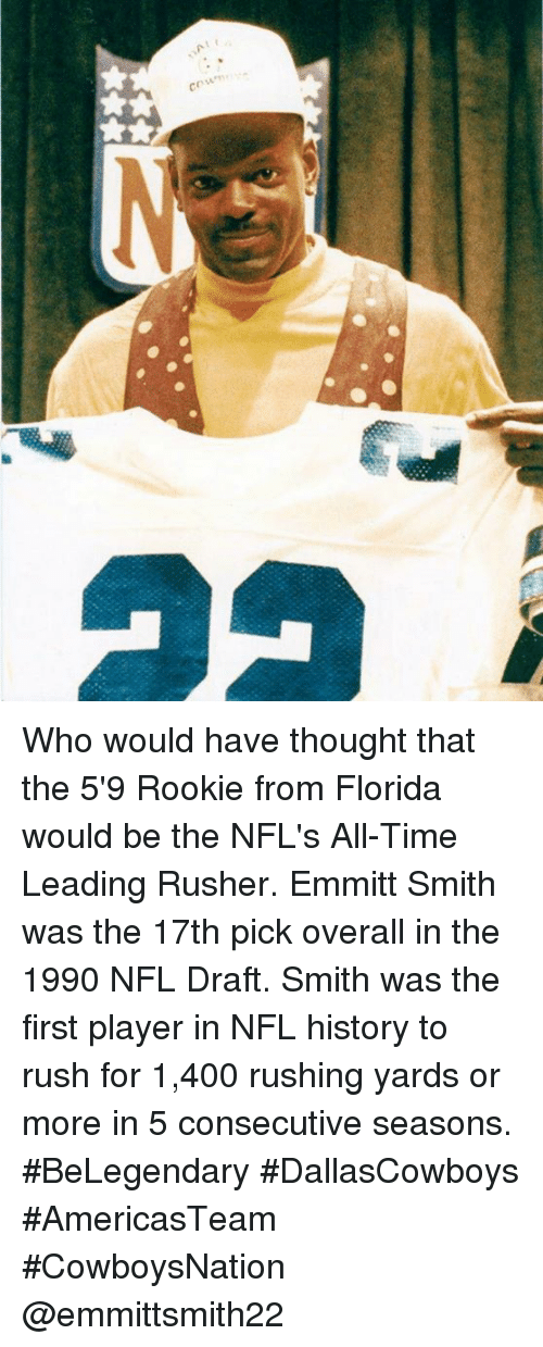 Emmitt Smith: cm Who would have thought that the 5'9 Rookie from Florida would be the NFL's All-Time Leading Rusher. Emmitt Smith was the 17th pick overall in the 1990 NFL Draft. Smith was the first player in NFL history to rush for 1,400 rushing yards or more in 5 consecutive seasons. #BeLegendary #DallasCowboys #AmericasTeam #CowboysNation @emmittsmith22