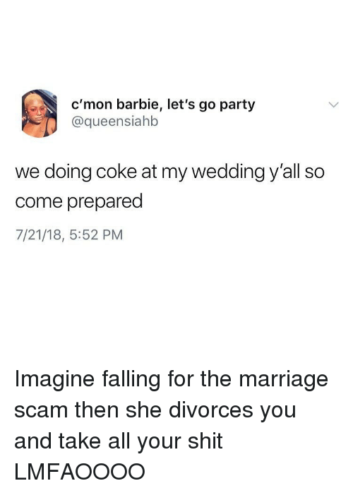 Divorces: c'mon barbie, let's go party  @queensiahb  we doing coke at my wedding y'all so  come prepared  7/21/18, 5:52 PM Imagine falling for the marriage scam then she divorces you and take all your shit LMFAOOOO