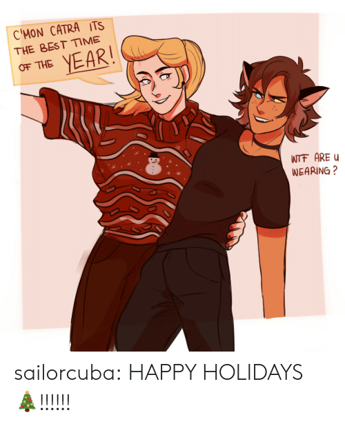 happy holidays: C'MON CATRA ITS  THE BEST ME  OF THE YEAR  WTF AREu  WEARING? sailorcuba:  HAPPY HOLIDAYS 🎄!!!!!!