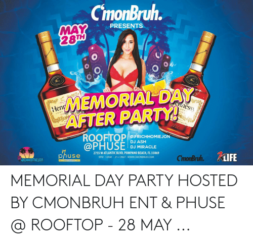 Ash, Party, and Beach: CmonBruh.  MAY  28TH  PRESENTS  MEMORIAL DAY  ennessy  AFTER PARTY!  ROOFTOP  @PHUSE  Henn  SPE  GNA  VERY  COG  DJ RICHHOMIEJON  DJ ASH  DJ MIRACLE  2755 W ATLANTIC BLVD, POMPANO BEACH, FL 33069  9PM 12AM 21+ ONLY -WWw.CMONBRUH.COM  phuse  CimonBruh. KiIFE  DIICHMOMIEION  RESTAURANT KARAOKE BAR MEMORIAL DAY PARTY HOSTED BY CMONBRUH ENT & PHUSE @ ROOFTOP - 28 MAY ...