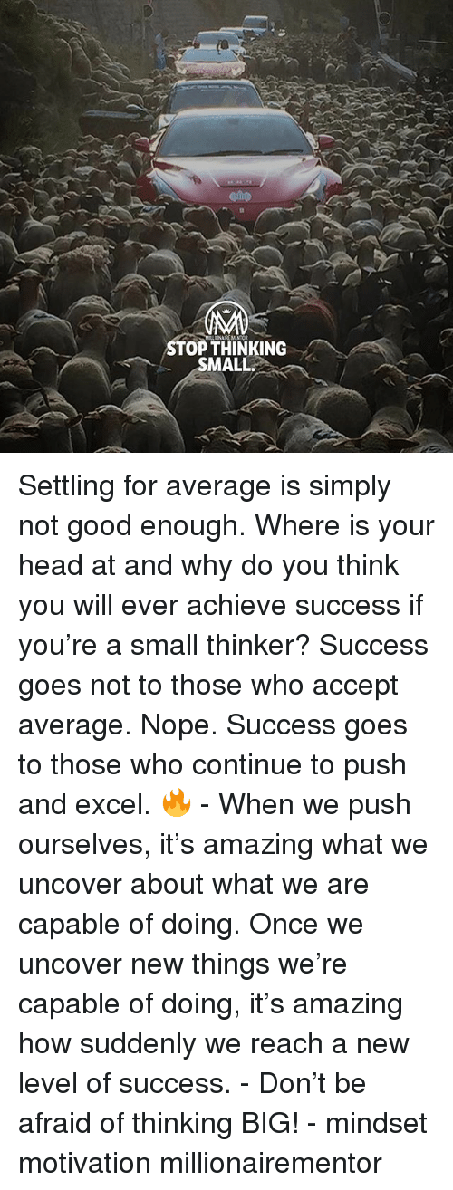 Head, Memes, and Excel: cmp  MILIONAIRE MENTOR  STOP THINKING  MALL Settling for average is simply not good enough. Where is your head at and why do you think you will ever achieve success if you're a small thinker? Success goes not to those who accept average. Nope. Success goes to those who continue to push and excel. 🔥 - When we push ourselves, it's amazing what we uncover about what we are capable of doing. Once we uncover new things we're capable of doing, it's amazing how suddenly we reach a new level of success. - Don't be afraid of thinking BIG! - mindset motivation millionairementor