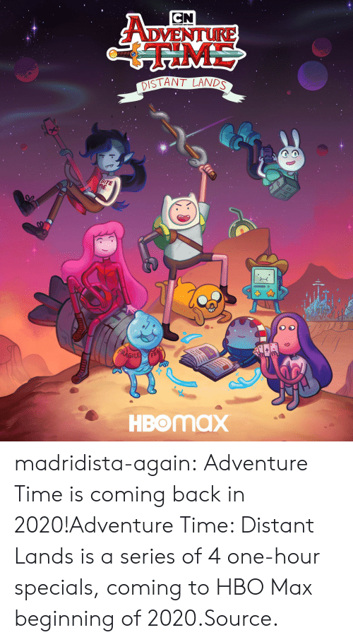 Coming Back: CN  ADVENTURE  ME  DISTANT LANDS  BITE  ME  FRAGILE  HBOMAX madridista-again:  Adventure Time is coming back in 2020!Adventure Time: Distant Lands is a series of 4 one-hour specials, coming to HBO Max beginning of 2020.Source.