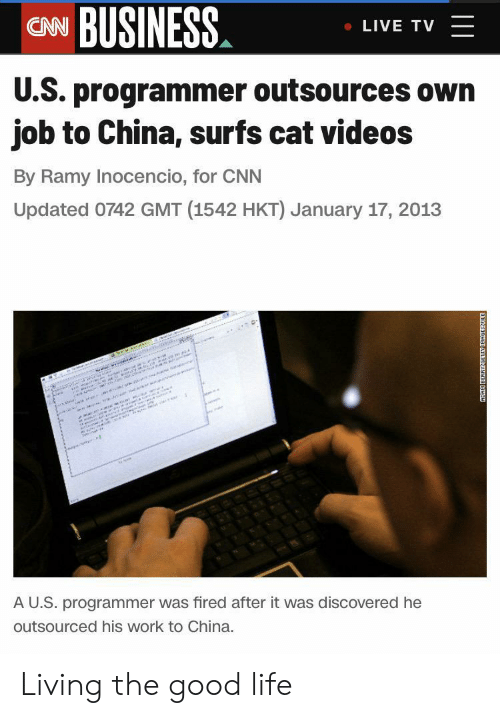 China: CN BUSINESS  LIVE TV  U.S. programmer outsources own  job to China, surfs cat videos  By Ramy Inocencio, for CNN  Updated 0742 GMT (1542 HKT) January 17, 2013  w  e i r  sannann  AU.S. programmer was fired after it was discovered he  outsourced his work to China.  ADAK BERRYGETN D Living the good life