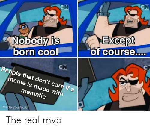 care: CN  CN  Except  of course....  Nobody is  born cool  CN  CN  People that don't care if a  meme is made with  mematic  Made you look The real mvp