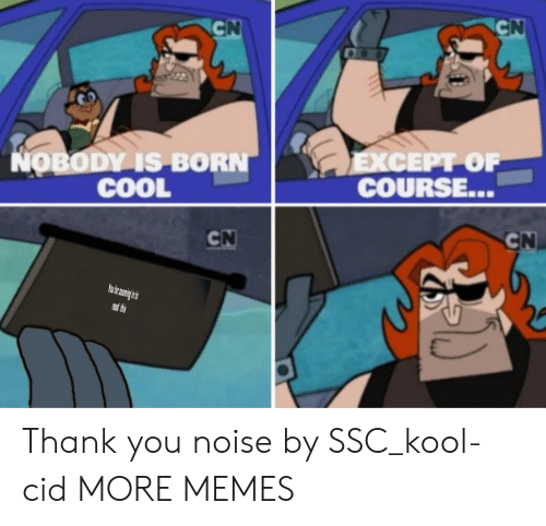 ssc: CN  CN  LEXCEPT OF  COURSE...  NOBODY IS BORN  COOL  CN  CN  PRead thes Thank you noise by SSC_kool-cid MORE MEMES