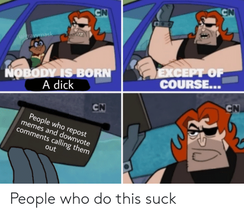a dick: CN  CN  u/gravymask  ΕXCEPΡΟΡ  COURSE...  NOBODY IS BORN  A dick  CN  CN  People who repost  memes and downvote  comments calling them  out People who do this suck