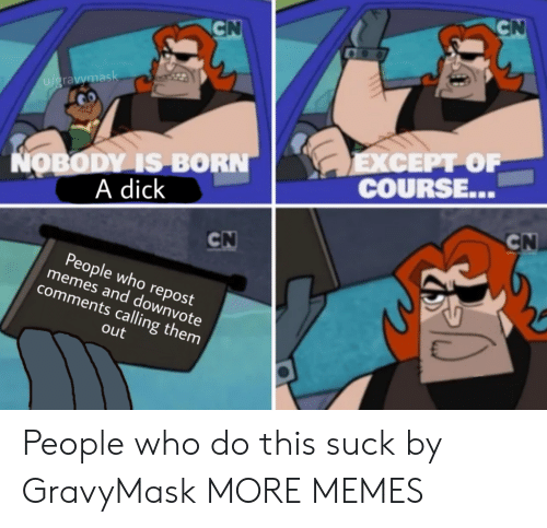 a dick: CN  CN  u/gravymask  ΕXCEPΡΟΡ  COURSE...  NOBODY IS BORN  A dick  CN  CN  People who repost  memes and downvote  comments calling them  out People who do this suck by GravyMask MORE MEMES