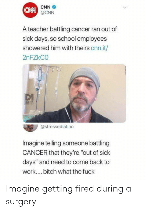 """Bitch, cnn.com, and School: CN  CNN  @CNN  A teacher battling cancer ran out of  sick days, so school employees  showered him with theirs cnn.it/  2nFZkCO  @stressedlatino  Imagine telling someone battling  CANCER that they're """"out of sick  days"""" and need to come back to  work.... bitch what the fuck Imagine getting fired during a surgery"""
