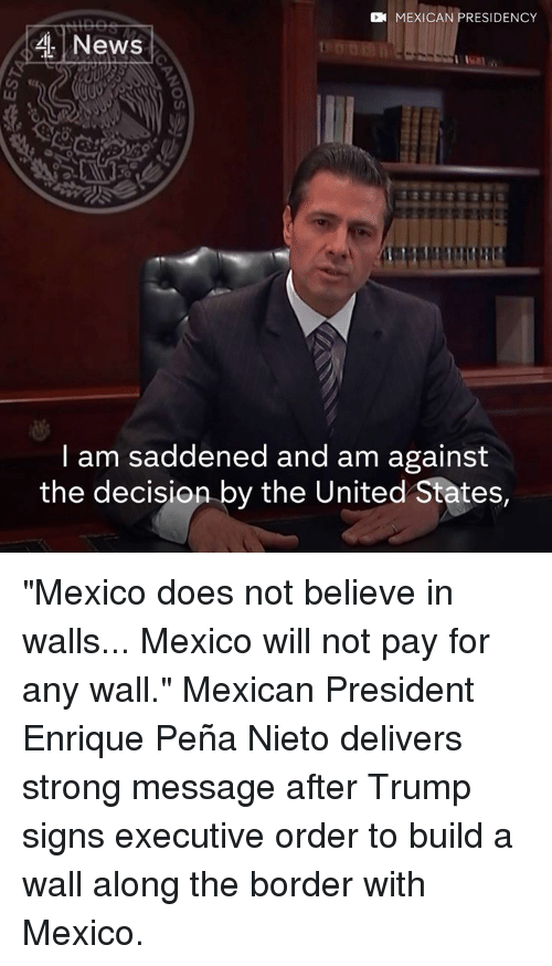 "Enrique Peña Nieto: CN MEXICAN PRESIDENCY  4 News  am saddened and am against  the decision by the United States, ""Mexico does not believe in walls... Mexico will not pay for any wall.""  Mexican President Enrique Peña Nieto delivers strong message after Trump signs executive order to build a wall along the border with Mexico."