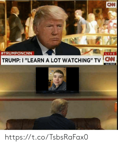 "watching tv: CN  #TRUMPONCNN  LIVE  TRUMP: I ""LEARN A LOT WATCHING"" TV CNN  9.25 PM ET https://t.co/TsbsRaFax0"