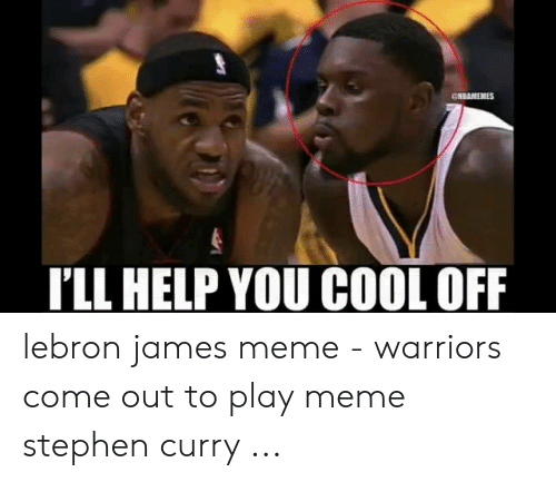 lebron james meme: CNBAMEMES  LL HELP YOU COOL OFF lebron james meme - warriors come out to play meme stephen curry ...