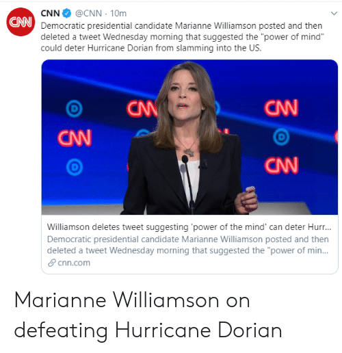 "cnn.com, Facepalm, and Hurricane: @CNN 10m  CNN  UNDemocratic presidential candidate Marianne Williamson posted and then  deleted a tweet Wednesday morning that suggested the ""power of mind""  could deter Hurricane Dorian from slamming into the US.  CAN  CNN  CW  CNN  Williamson deletes tweet suggesting 'power of the mind' can deter Hur...  Democratic presidential candidate Marianne Williamson posted and then  deleted a tweet Wednesday morning that suggested the ""power of min...  cnn.com Marianne Williamson on defeating Hurricane Dorian"