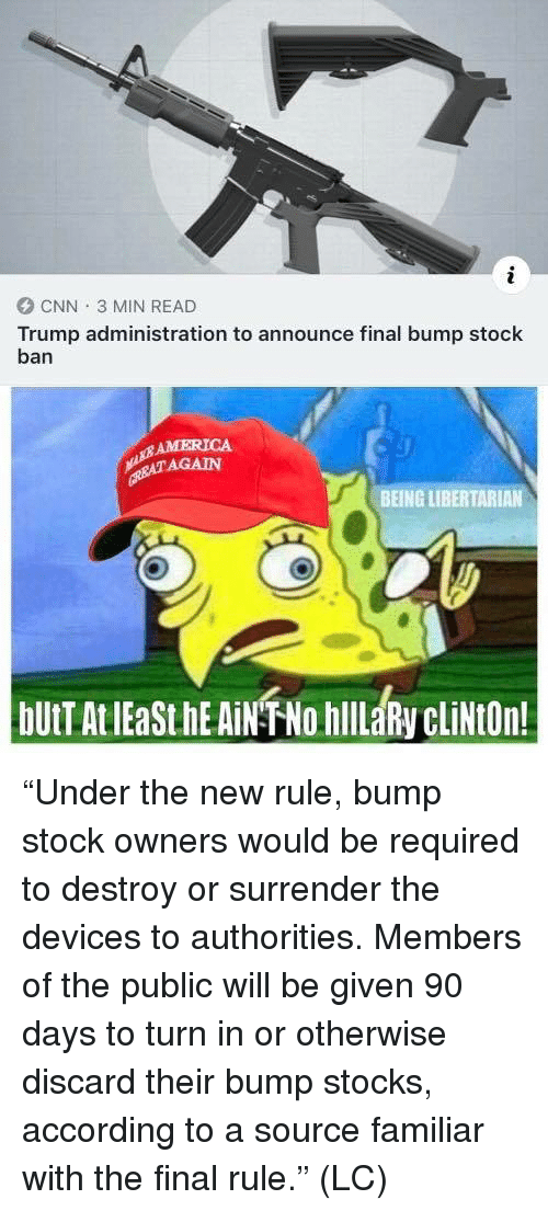 "America, cnn.com, and Memes: CNN 3 MIN READ  Trump administration to announce final bump stock  ban  AMERICA  AGAIN  BEING LIBERTARIAN ""Under the new rule, bump stock owners would be required to destroy or surrender the devices to authorities. Members of the public will be given 90 days to turn in or otherwise discard their bump stocks, according to a source familiar with the final rule."" (LC)"