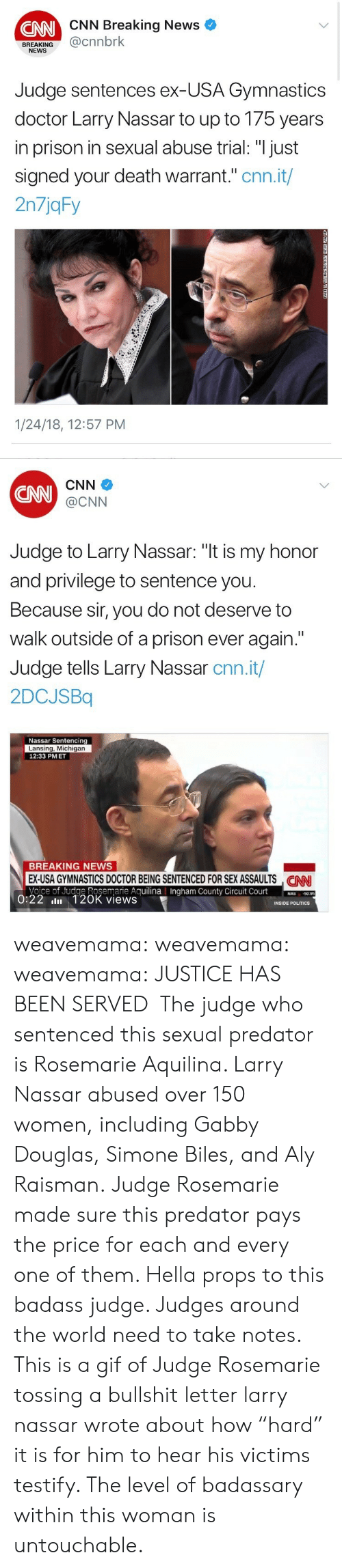 """Simone: CNN Breaking News  CNN  BREAKING@cnnbrk  NEWS  Judge sentences ex-USA Gymnastics  doctor Larry Nassar to up to 175 years  in prison in sexual abuse trial: """"I just  signed your death warrant."""" cnn.it/  2n7jqFy  1/24/18, 12:57 PM   CNN  CNN  @CNN  Judge to Larry Nassar: """"t is my honor  and privilege to sentence you  Because sir, you do not deserve to  walk outside of a prison ever again.""""  Judge tells Larry Nassar cnn.it/  2DCJSBq  Nassar Sentencing  Lansing, Michigan  12:33 PMET  BREAKING NEWS  EX-USA GYMNASTICS DOCTOR BEING SENTENCED FOR SEX ASSAULTS NN  Voice of Judge Rosemarie AguilinaIngham County Circuit Court0  CAN  County  50.95  0:22 