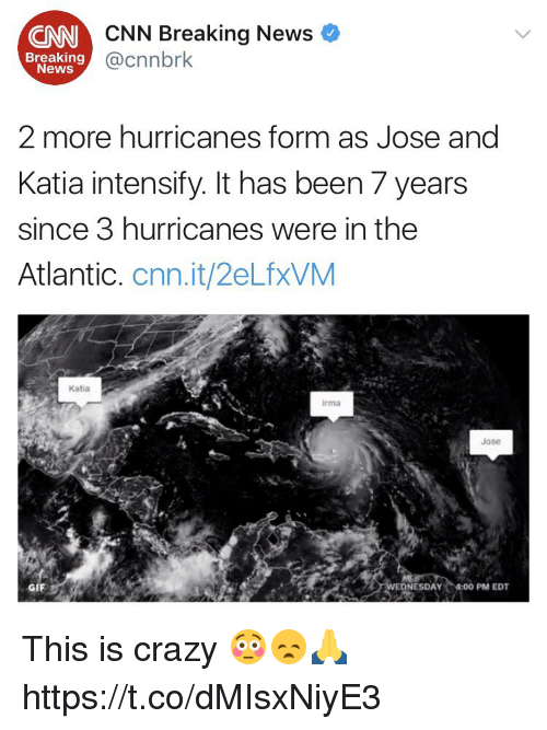 Crazyness: CNN Breaking News  @cnnbrk  CNN  Breaking  News  2 more hurricanes form as Jose and  Katia intensify. It has been 7 years  since 3 hurricanes were in the  Atlantic. cnn.it/2eLfxVM  Katia  rma  Jose  GIF  NESDAY 4:00 PM EDT This is crazy 😳😞🙏 https://t.co/dMIsxNiyE3