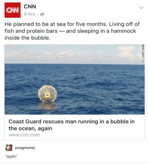 "cnn.com: CNN  CAN  4 hrs  He planned to be at sea for five months. Living off of  fish and protein bars and sleeping in a hammock  inside the bubble.  Coast Guard rescues man running in a bubble in  the ocean, again  www.cnn.com  yongmuney  ""again  U.S. CORST GUAR"