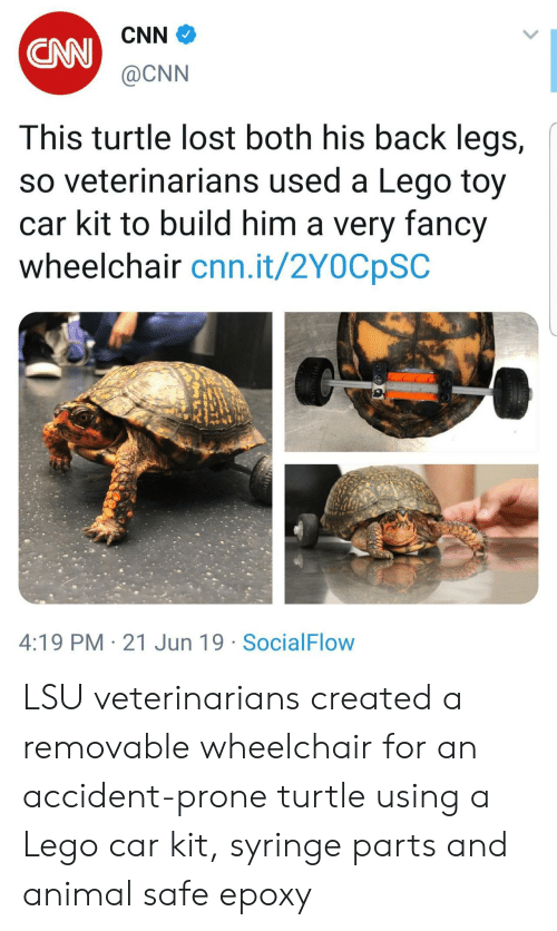 cnn.com, Lego, and Lost: CNN  CAN  @CNN  This turtle lost both his back legs,  so veterinarians used a Lego toy  car kit to build him a very fancy  wheelchair cnn.it/2Y0CpSC  4:19 PM 21 Jun 19 SocialFlow LSU veterinarians created a removable wheelchair for an accident-prone turtle using a Lego car kit, syringe parts and animal safe epoxy