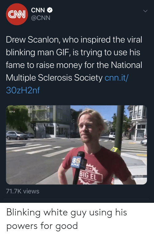 Sclerosis: CNN  CN  @CNN  Drew Scanlon, who inspired the viral  blinking man GIF, is trying to use his  fame to raise money for the National  Multiple Sclerosis Society cnn.it/  30zH2nf  KPIX  050  KPIX KPHE  BIG EL  EST 99  71.7K views Blinking white guy using his powers for good