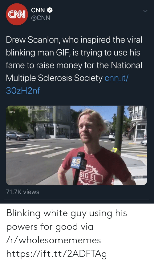 cnn.com, Gif, and Money: CNN  CN  @CNN  Drew Scanlon, who inspired the viral  blinking man GIF, is trying to use his  fame to raise money for the National  Multiple Sclerosis Society cnn.it/  30zH2nf  KPIX  050  KPIX KPHE  BIG EL  EST 99  71.7K views Blinking white guy using his powers for good via /r/wholesomememes https://ift.tt/2ADFTAg