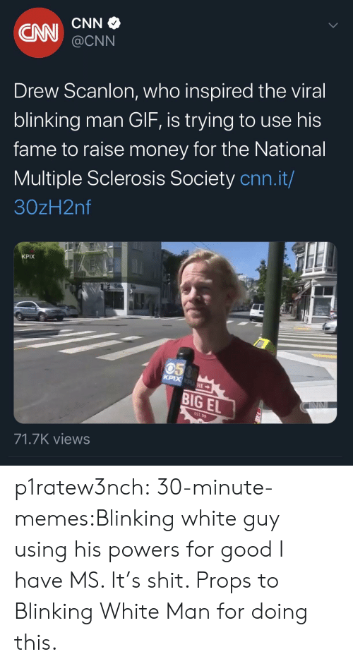 fame: CNN  CN  @CNN  Drew Scanlon, who inspired the viral  blinking man GIF, is trying to use his  fame to raise money for the National  Multiple Sclerosis Society cnn.it/  30zH2nf  KPIX  050  KPIX KPHE  BIG EL  EST 99  71.7K views p1ratew3nch:  30-minute-memes:Blinking white guy using his powers for good I have MS. It's shit. Props to Blinking White Man for doing this.