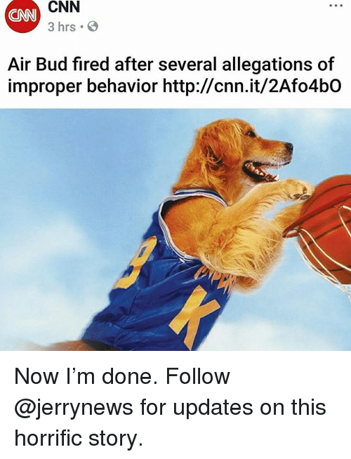Improper: CNN  CNN  3 hrs  Air Bud fired after several allegations of  improper behavior http://cnn.it/2Afo4bO Now I'm done. Follow @jerrynews for updates on this horrific story.