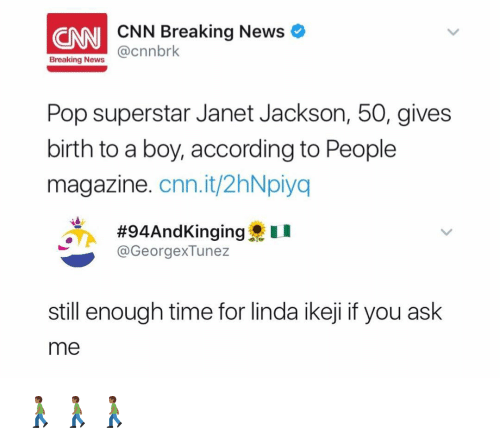 Janet Jackson: CNN CNN Breaking News  @cnnbrk  Breaking News  Pop superstar Janet Jackson, 50, gives  birth to a boy, according to People  magazine  Cnn.it/2hNpiya  #94And Kinging  u  @Georg exTunez  still enough time for linda ikeji if you ask  me 🚶🏾🚶🏾🚶🏾